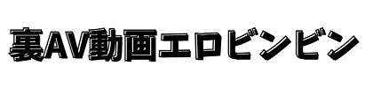 裏AV動画エロビンビン